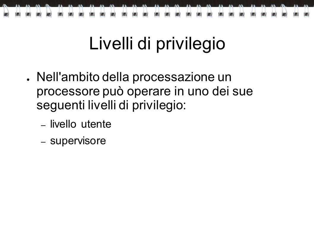Livelli di privilegio Nell ambito della processazione un processore può operare in uno dei sue seguenti livelli di privilegio: