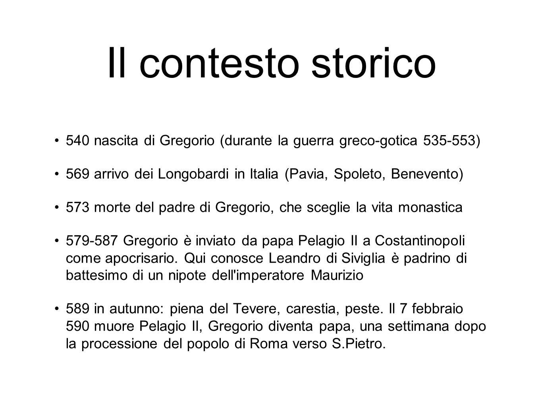 Il contesto storico 540 nascita di Gregorio (durante la guerra greco-gotica 535-553) 569 arrivo dei Longobardi in Italia (Pavia, Spoleto, Benevento)