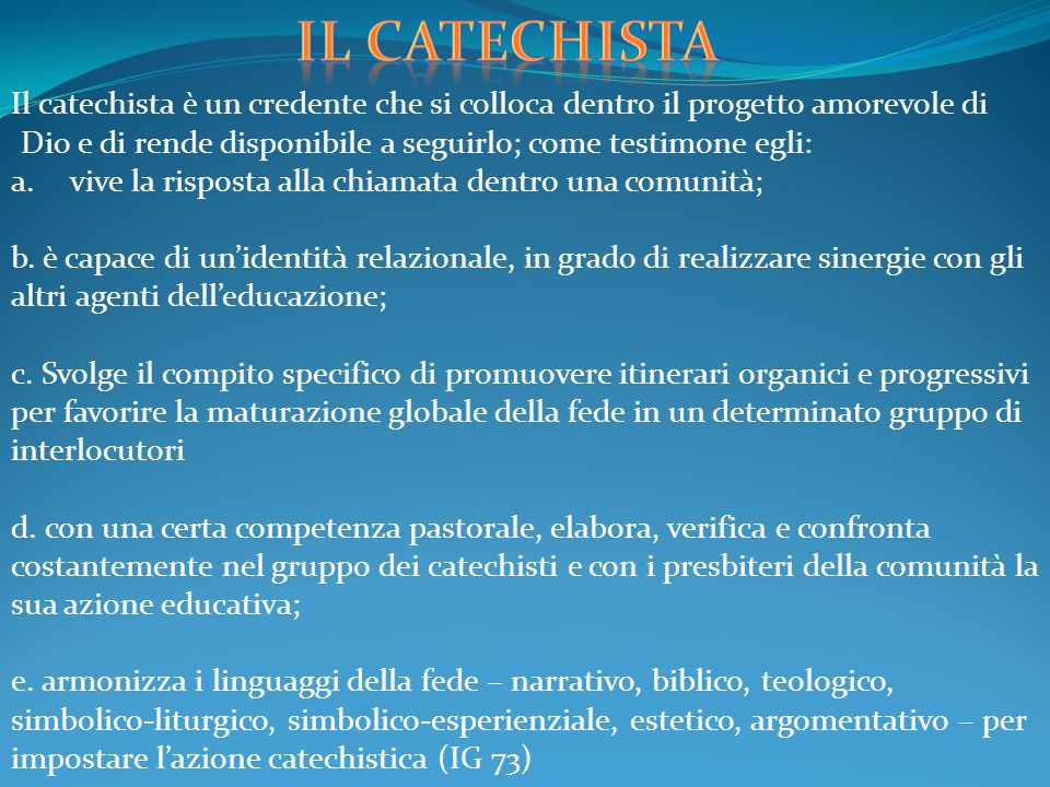 Il catechista Il catechista è un credente che si colloca dentro il progetto amorevole di Dio e di rende disponibile a seguirlo; come testimone egli:
