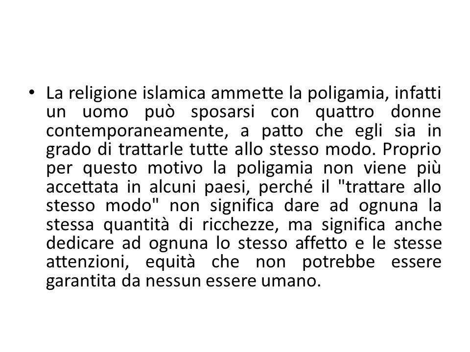 La religione islamica ammette la poligamia, infatti un uomo può sposarsi con quattro donne contemporaneamente, a patto che egli sia in grado di trattarle tutte allo stesso modo.