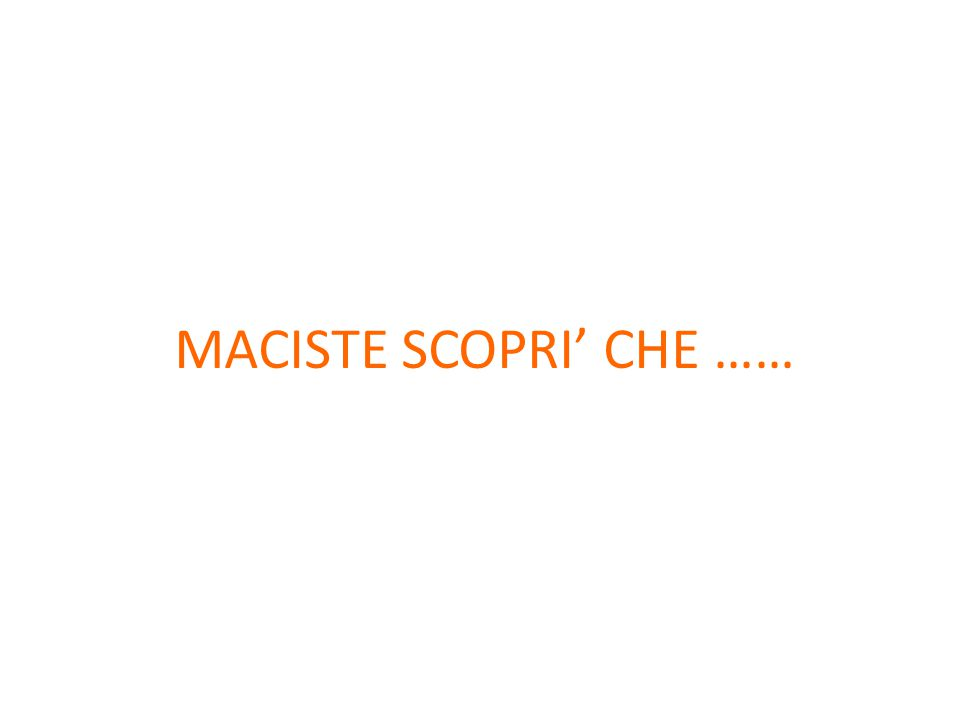 MACISTE SCOPRI' CHE ……