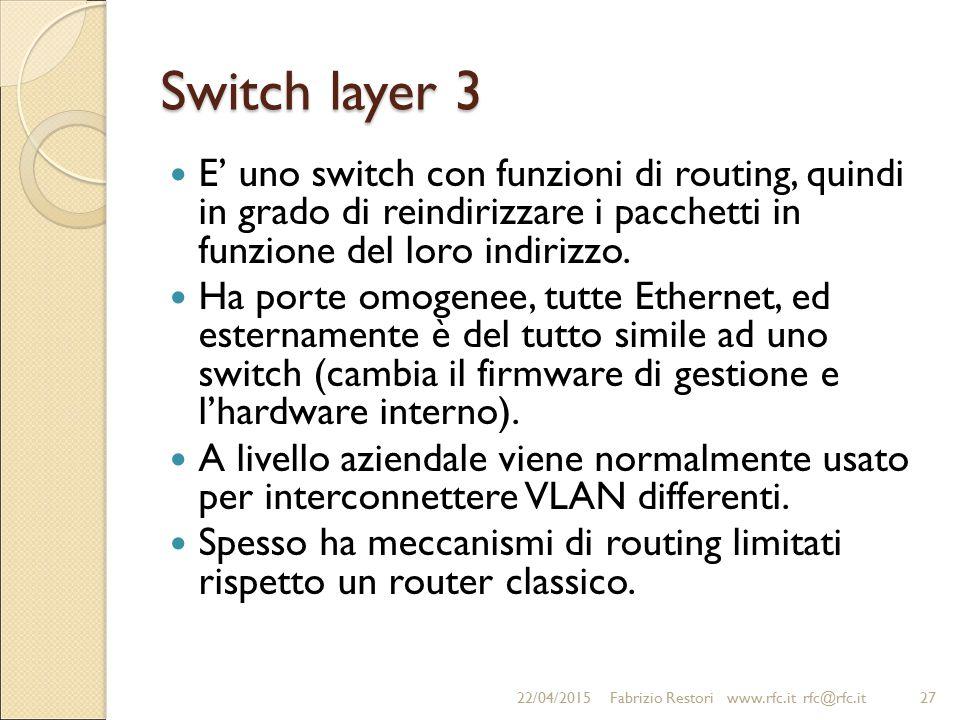 Switch layer 3 E' uno switch con funzioni di routing, quindi in grado di reindirizzare i pacchetti in funzione del loro indirizzo.