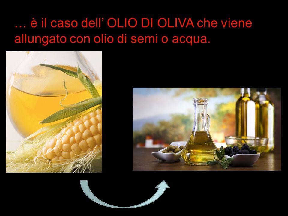 … è il caso dell' OLIO DI OLIVA che viene allungato con olio di semi o acqua.