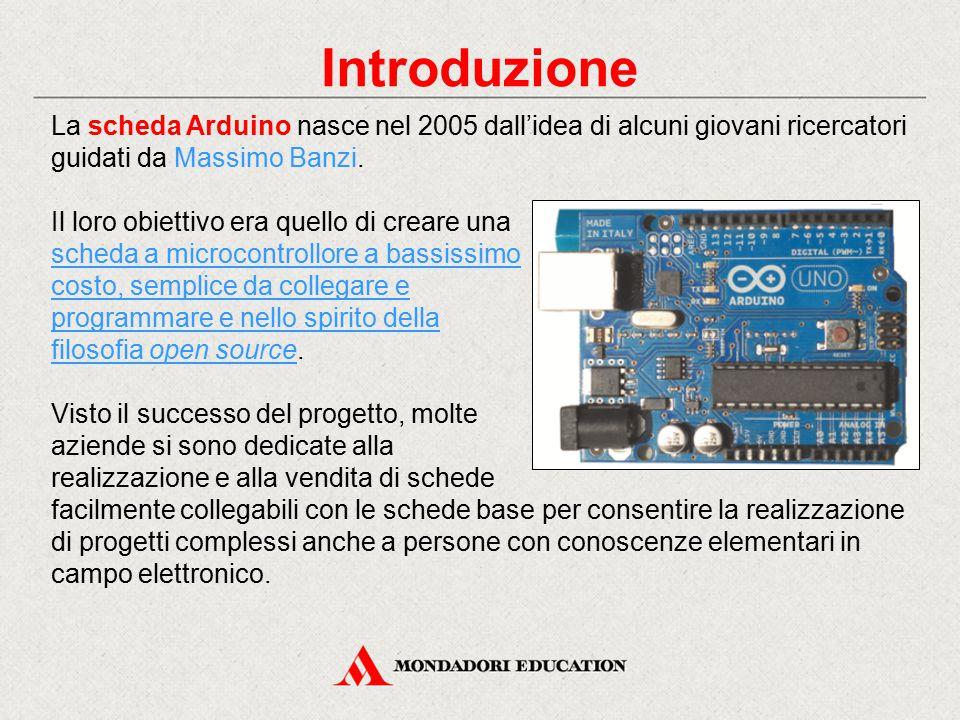 Introduzione La scheda Arduino nasce nel 2005 dall'idea di alcuni giovani ricercatori guidati da Massimo Banzi.