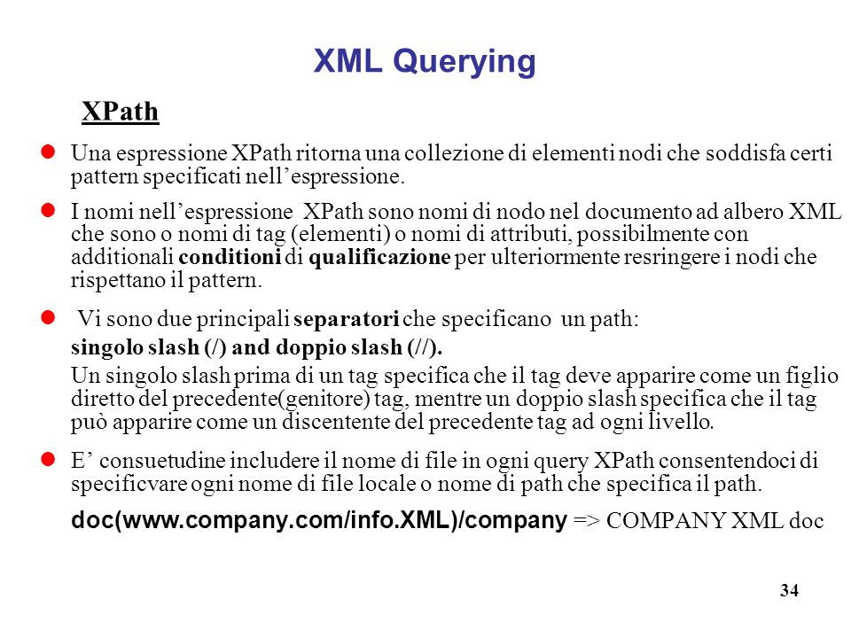 XML Querying XPath. Una espressione XPath ritorna una collezione di elementi nodi che soddisfa certi pattern specificati nell'espressione.