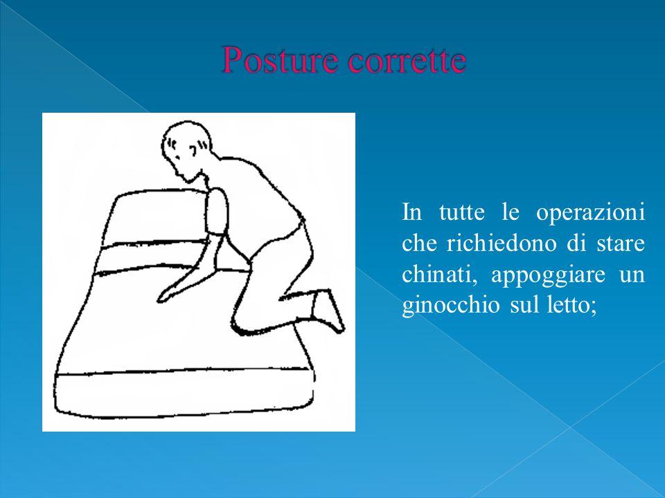 Posture corrette In tutte le operazioni che richiedono di stare chinati, appoggiare un ginocchio sul letto;