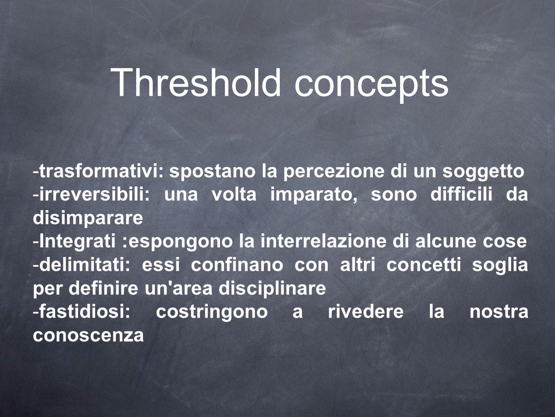 Threshold concepts trasformativi: spostano la percezione di un soggetto. irreversibili: una volta imparato, sono difficili da disimparare.