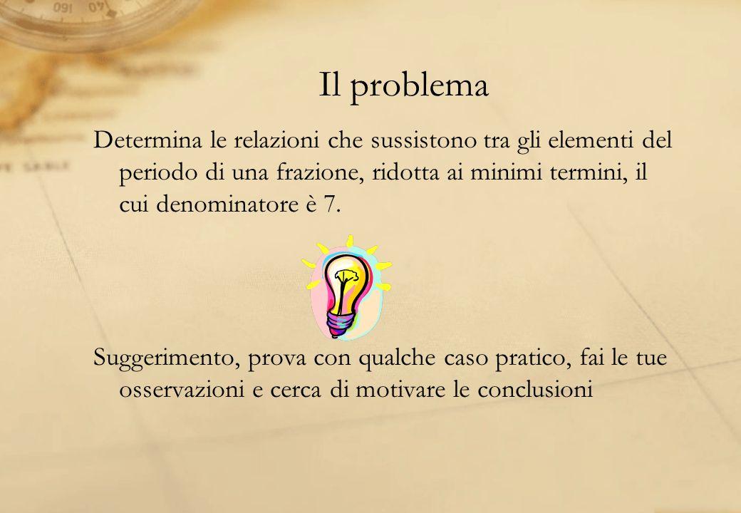 Il problema Determina le relazioni che sussistono tra gli elementi del periodo di una frazione, ridotta ai minimi termini, il cui denominatore è 7.