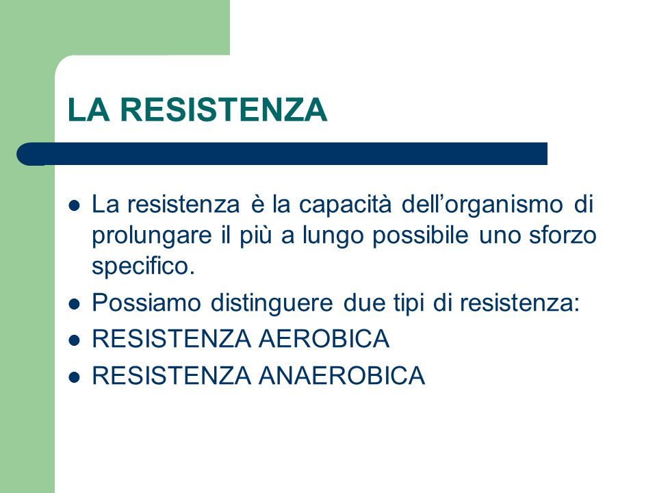 LA RESISTENZA La resistenza è la capacità dell'organismo di prolungare il più a lungo possibile uno sforzo specifico.