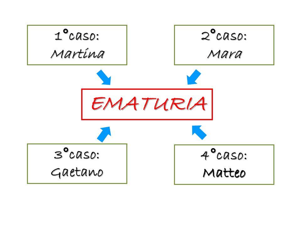 1°caso: Martina 2°caso: Mara EMATURIA 3°caso: Gaetano 4°caso: Matteo