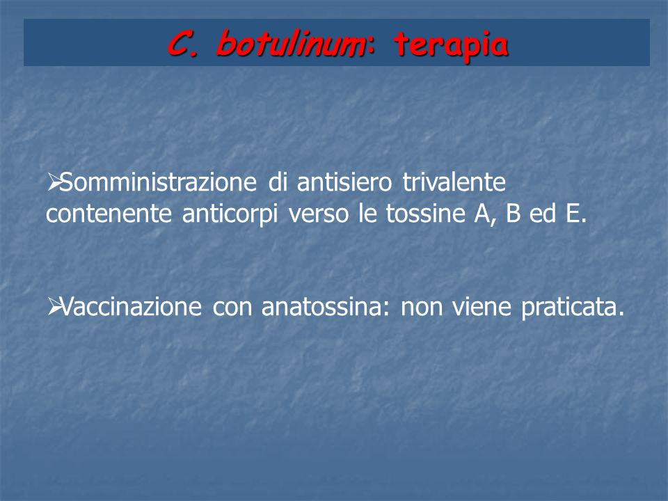C. botulinum: terapia Somministrazione di antisiero trivalente contenente anticorpi verso le tossine A, B ed E.
