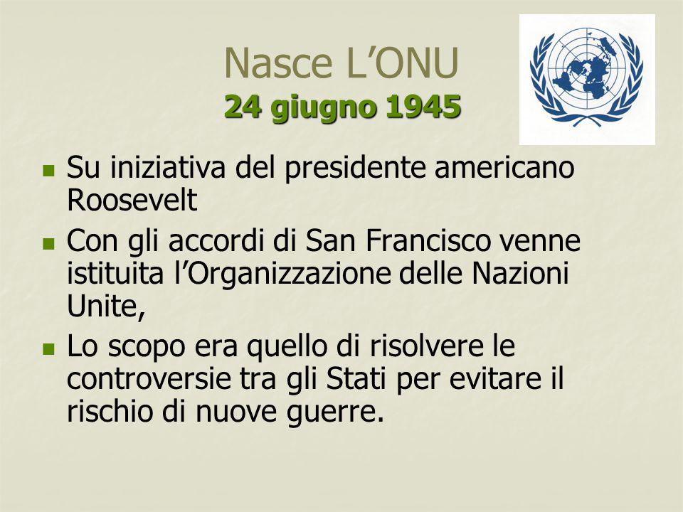 Nasce L'ONU 24 giugno 1945 Su iniziativa del presidente americano Roosevelt.