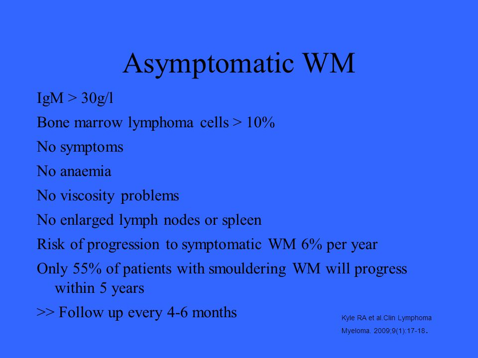 Asymptomatic WM IgM > 30g/l Bone marrow lymphoma cells > 10%