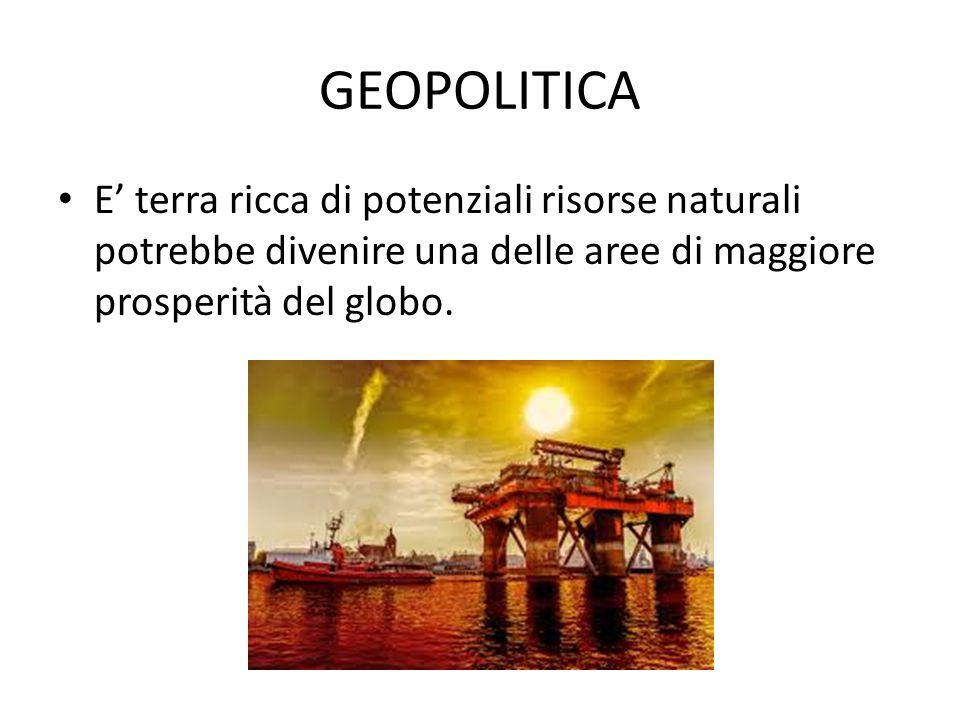 GEOPOLITICA E' terra ricca di potenziali risorse naturali potrebbe divenire una delle aree di maggiore prosperità del globo.