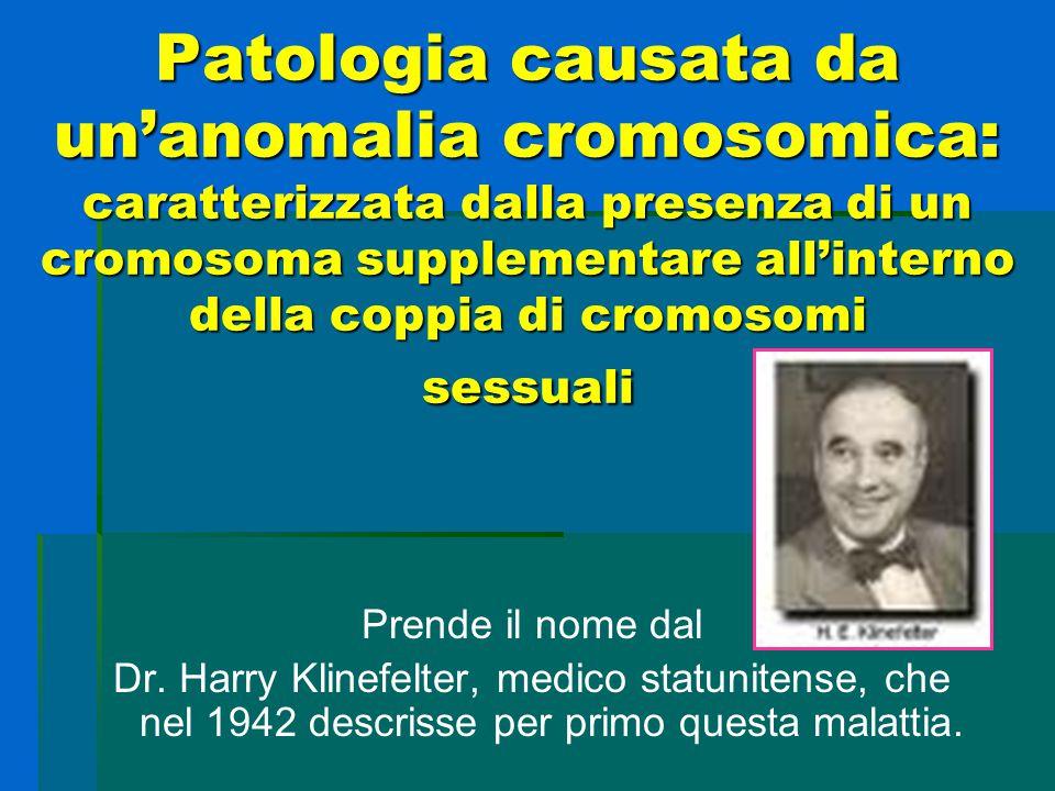 Patologia causata da un'anomalia cromosomica: caratterizzata dalla presenza di un cromosoma supplementare all'interno della coppia di cromosomi sessuali