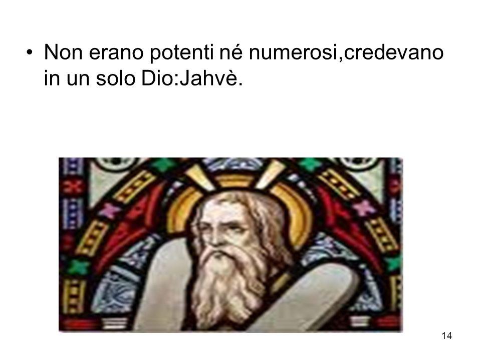 Non erano potenti né numerosi,credevano in un solo Dio:Jahvè.