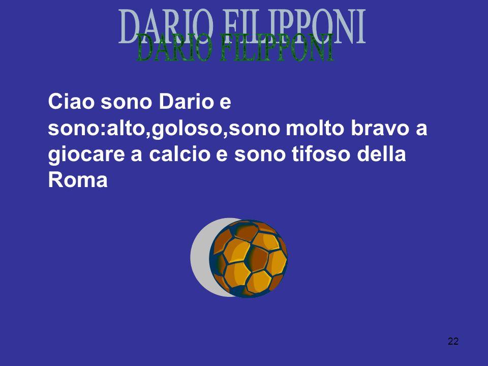 DARIO FILIPPONI Ciao sono Dario e sono:alto,goloso,sono molto bravo a giocare a calcio e sono tifoso della Roma.