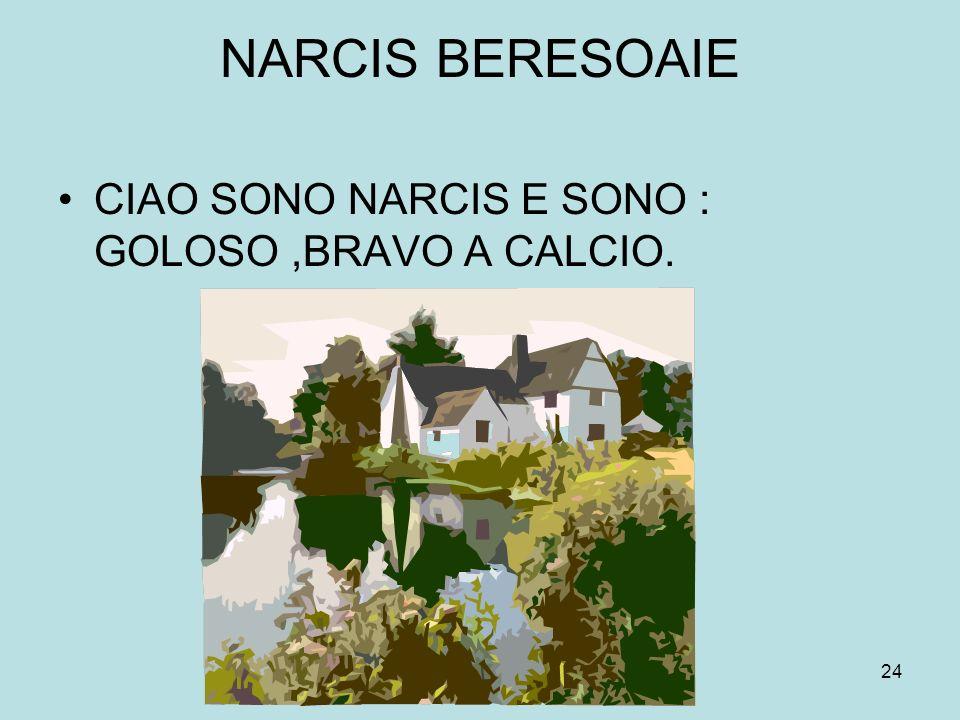 NARCIS BERESOAIE CIAO SONO NARCIS E SONO : GOLOSO ,BRAVO A CALCIO.