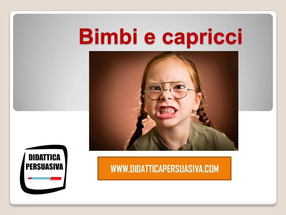 Bimbi e capricci WWW.DIDATTICAPERSUASIVA.COM