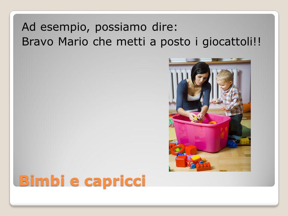 Ad esempio, possiamo dire: Bravo Mario che metti a posto i giocattoli!!