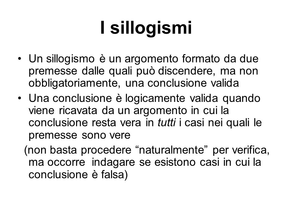 I sillogismi Un sillogismo è un argomento formato da due premesse dalle quali può discendere, ma non obbligatoriamente, una conclusione valida.