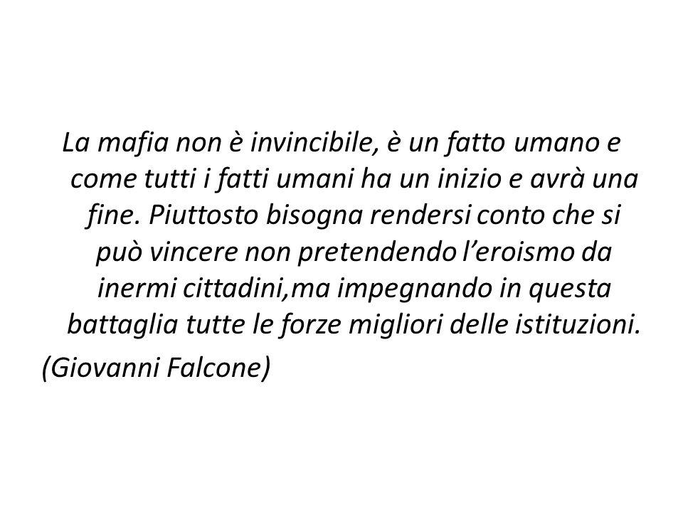La mafia non è invincibile, è un fatto umano e come tutti i fatti umani ha un inizio e avrà una fine.