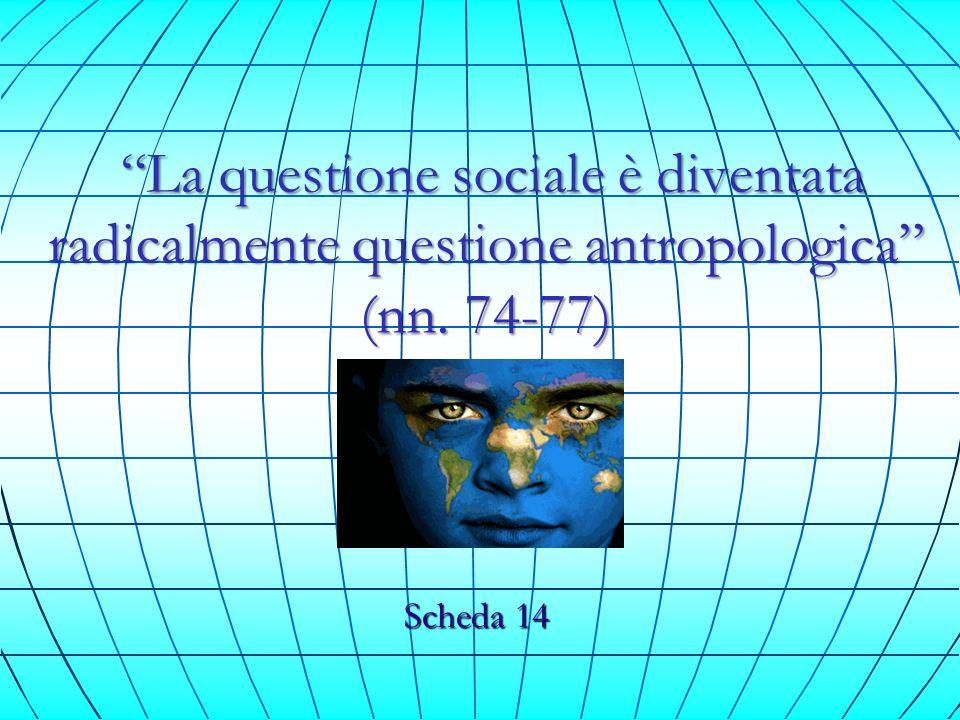 La questione sociale è diventata radicalmente questione antropologica (nn. 74-77)