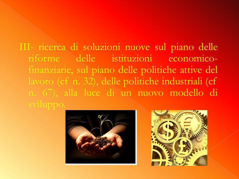 III- ricerca di soluzioni nuove sul piano delle riforme delle istituzioni economico- finanziarie, sul piano delle politiche attive del lavoro (cf n.