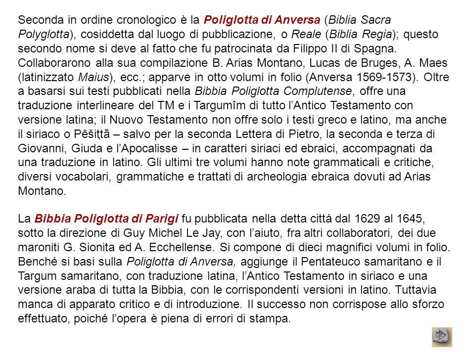 Seconda in ordine cronologico è la Poliglotta di Anversa (Biblia Sacra Polyglotta), cosiddetta dal luogo di pubblicazione, o Reale (Biblia Regia); questo secondo nome si deve al fatto che fu patrocinata da Filippo II di Spagna. Collaborarono alla sua compilazione B. Arias Montano, Lucas de Bruges, A. Maes (latinizzato Maius), ecc.; apparve in otto volumi in folio (Anversa 1569-1573). Oltre a basarsi sui testi pubblicati nella Bibbia Poliglotta Complutense, offre una traduzione interlineare del TM e i Targumîm di tutto l'Antico Testamento con versione latina; il Nuovo Testamento non offre solo i testi greco e latino, ma anche il siriaco o Pêšitṭā – salvo per la seconda Lettera di Pietro, la seconda e terza di Giovanni, Giuda e l'Apocalisse – in caratteri siriaci ed ebraici, accompagnati da una traduzione in latino. Gli ultimi tre volumi hanno note grammaticali e critiche, diversi vocabolari, grammatiche e trattati di archeologia ebraica dovuti ad Arias Montano.