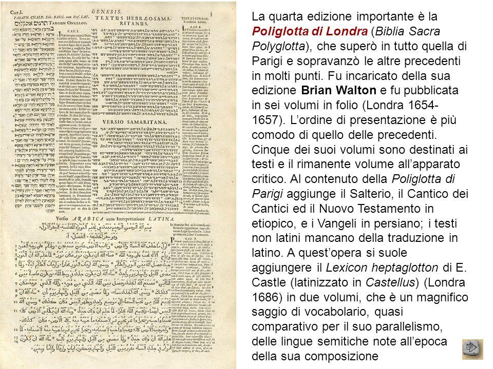 La quarta edizione importante è la Poliglotta di Londra (Biblia Sacra Polyglotta), che superò in tutto quella di Parigi e sopravanzò le altre precedenti in molti punti.