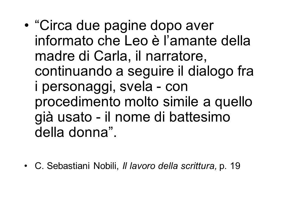 Circa due pagine dopo aver informato che Leo è l'amante della madre di Carla, il narratore, continuando a seguire il dialogo fra i personaggi, svela - con procedimento molto simile a quello già usato - il nome di battesimo della donna .