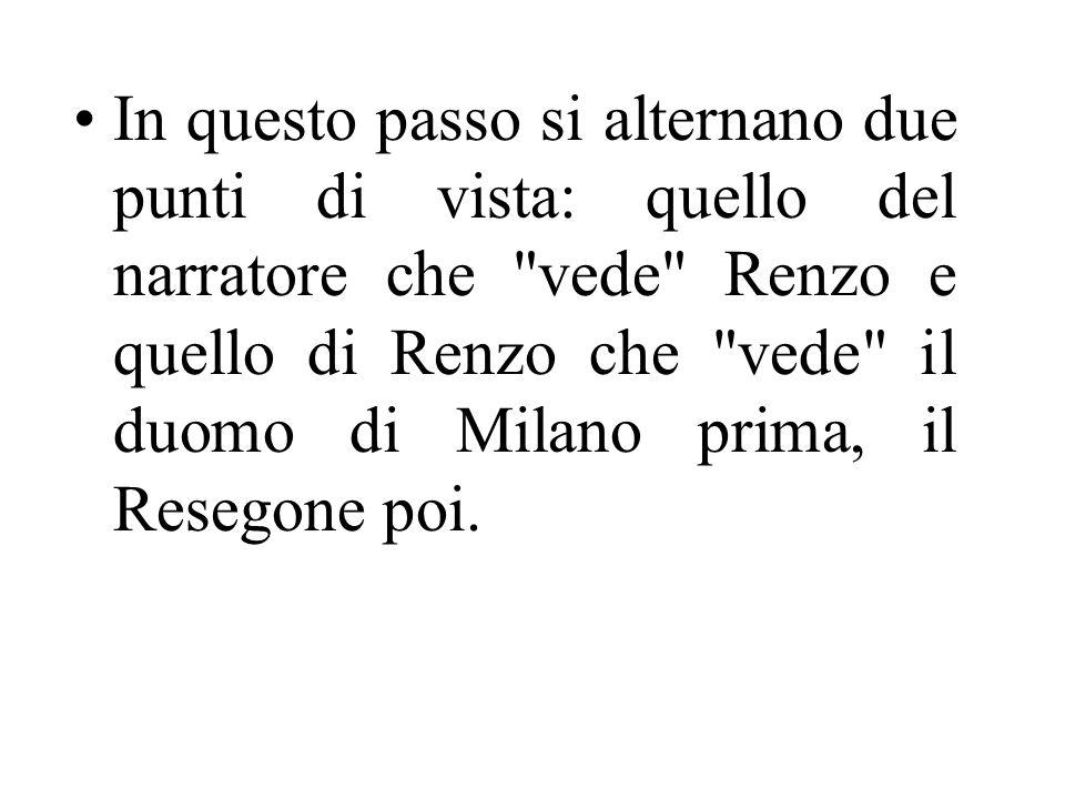 In questo passo si alternano due punti di vista: quello del narratore che vede Renzo e quello di Renzo che vede il duomo di Milano prima, il Resegone poi.