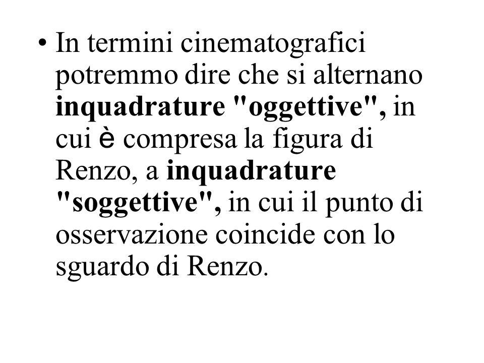 In termini cinematografici potremmo dire che si alternano inquadrature oggettive , in cui è compresa la figura di Renzo, a inquadrature soggettive , in cui il punto di osservazione coincide con lo sguardo di Renzo.