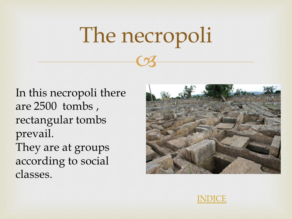 The necropoli In this necropoli there are 2500 tombs , rectangular tombs prevail. They are at groups according to social classes.
