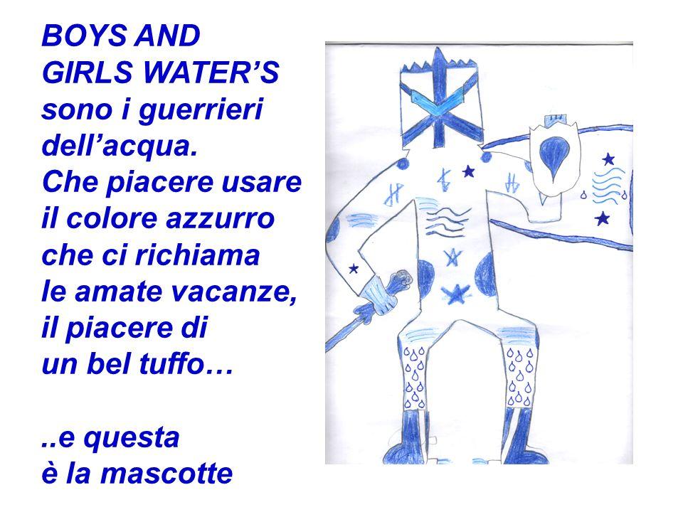 BOYS AND GIRLS WATER'S. sono i guerrieri. dell'acqua. Che piacere usare. il colore azzurro. che ci richiama.