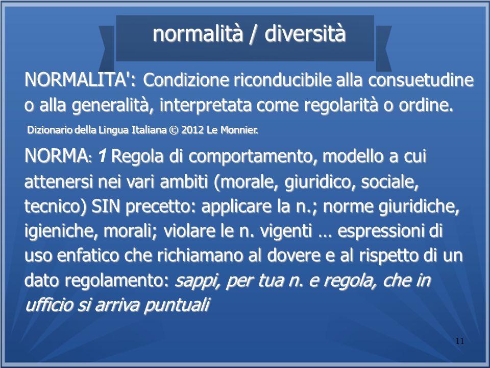 normalità / diversitàNORMALITA : Condizione riconducibile alla consuetudine o alla generalità, interpretata come regolarità o ordine.