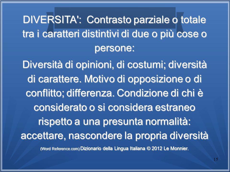DIVERSITA : Contrasto parziale o totale tra i caratteri distintivi di due o più cose o persone:
