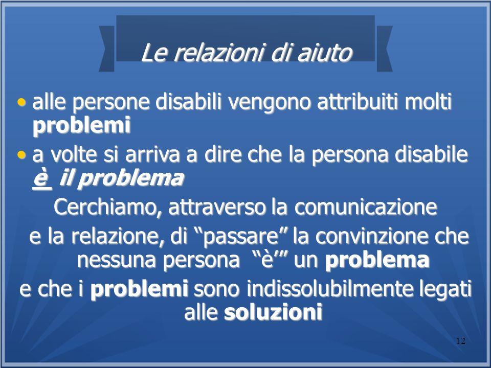 Le relazioni di aiuto alle persone disabili vengono attribuiti molti problemi. a volte si arriva a dire che la persona disabile è il problema.