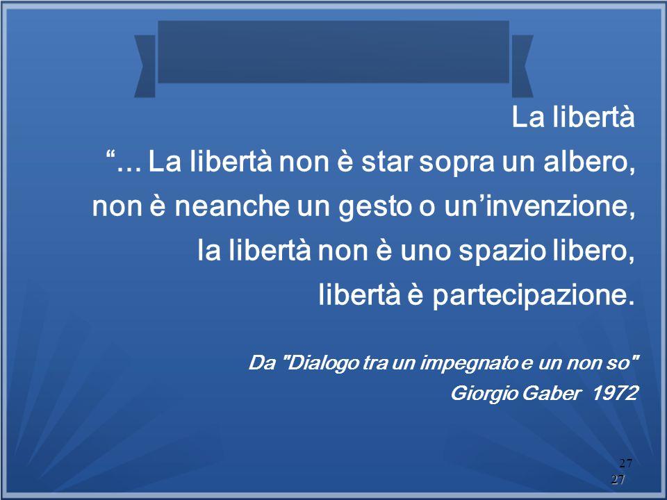 La libertà ... La libertà non è star sopra un albero, non è neanche un gesto o un'invenzione, la libertà non è uno spazio libero, libertà è partecipazione. Da Dialogo tra un impegnato e un non so Giorgio Gaber 1972