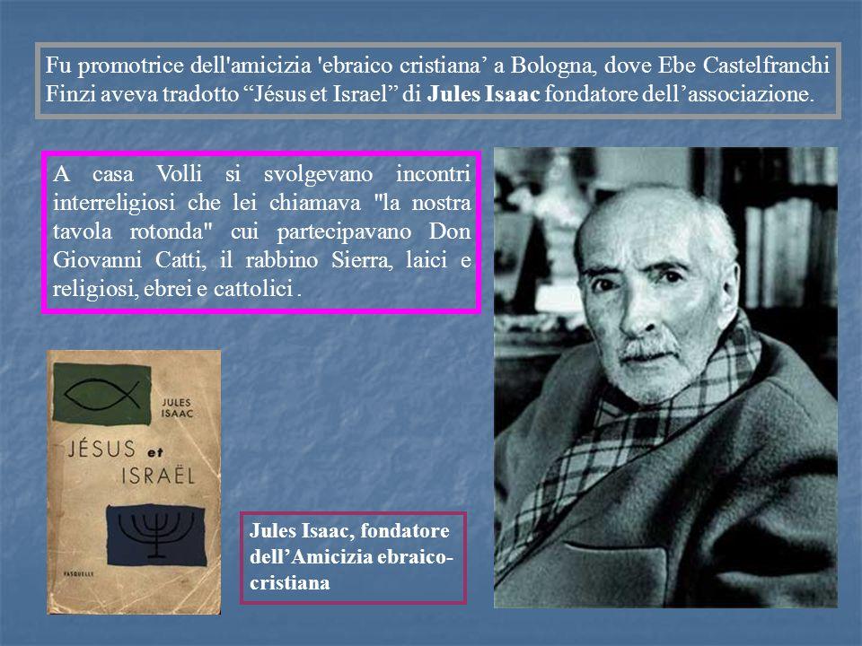 Fu promotrice dell amicizia ebraico cristiana' a Bologna, dove Ebe Castelfranchi Finzi aveva tradotto Jésus et Israel di Jules Isaac fondatore dell'associazione.
