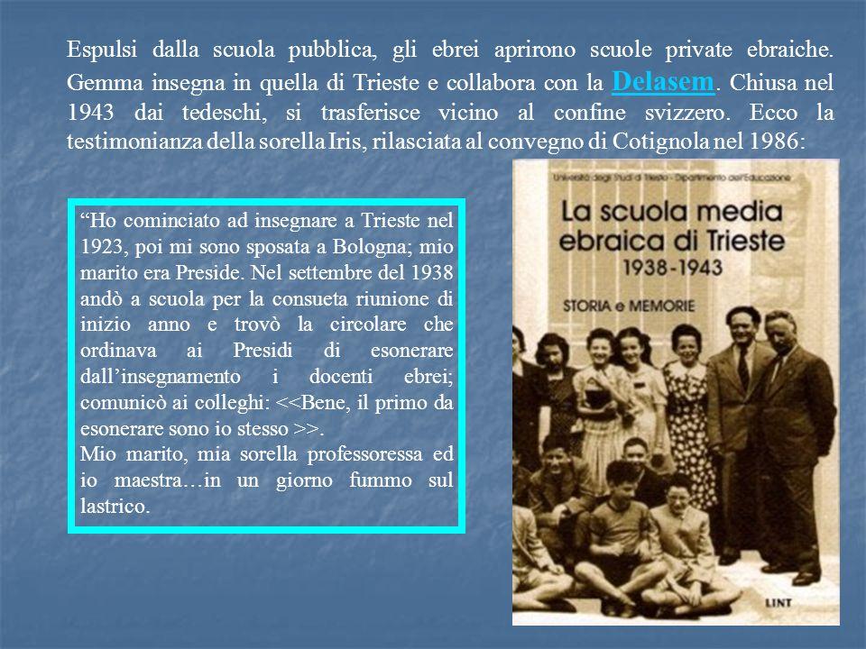 Espulsi dalla scuola pubblica, gli ebrei aprirono scuole private ebraiche. Gemma insegna in quella di Trieste e collabora con la Delasem. Chiusa nel 1943 dai tedeschi, si trasferisce vicino al confine svizzero. Ecco la testimonianza della sorella Iris, rilasciata al convegno di Cotignola nel 1986: