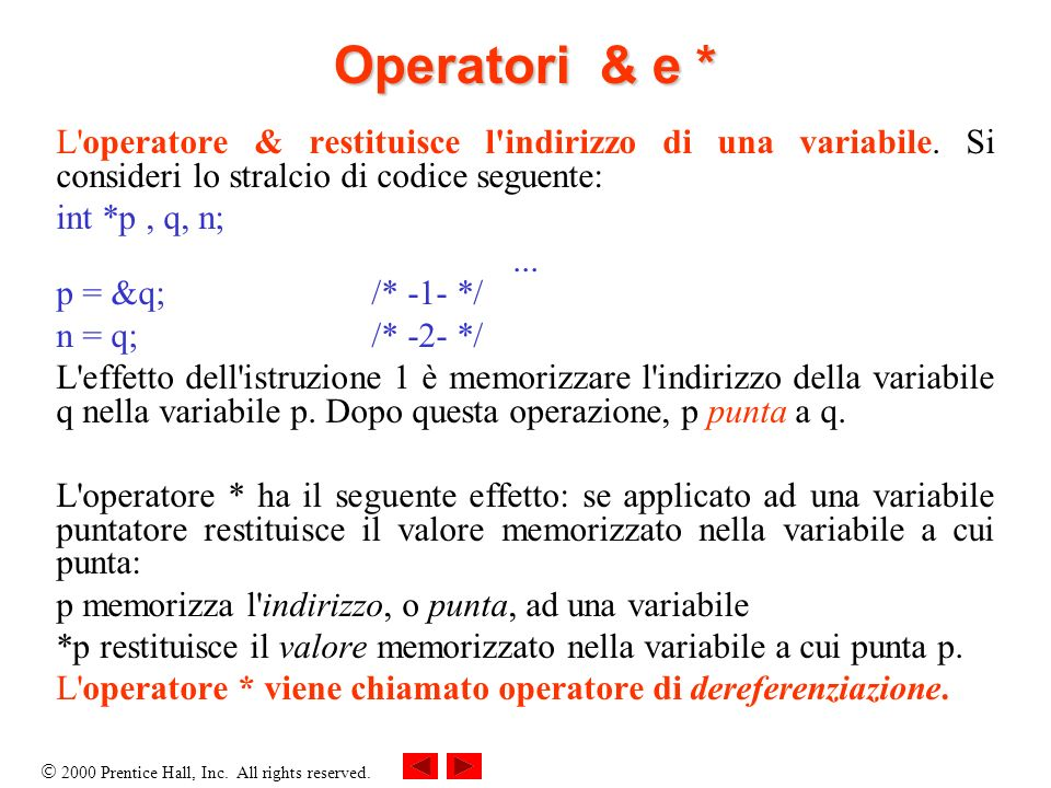 Operatori & e * L operatore & restituisce l indirizzo di una variabile. Si consideri lo stralcio di codice seguente: