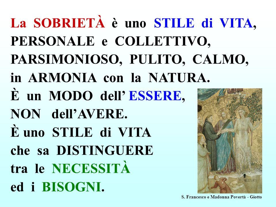 La SOBRIETÀ è uno STILE di VITA, PERSONALE e COLLETTIVO, PARSIMONIOSO, PULITO, CALMO, in ARMONIA con la NATURA. È un MODO dell' ESSERE, NON dell'AVERE. È uno STILE di VITA che sa DISTINGUERE tra le NECESSITÀ ed i BISOGNI.