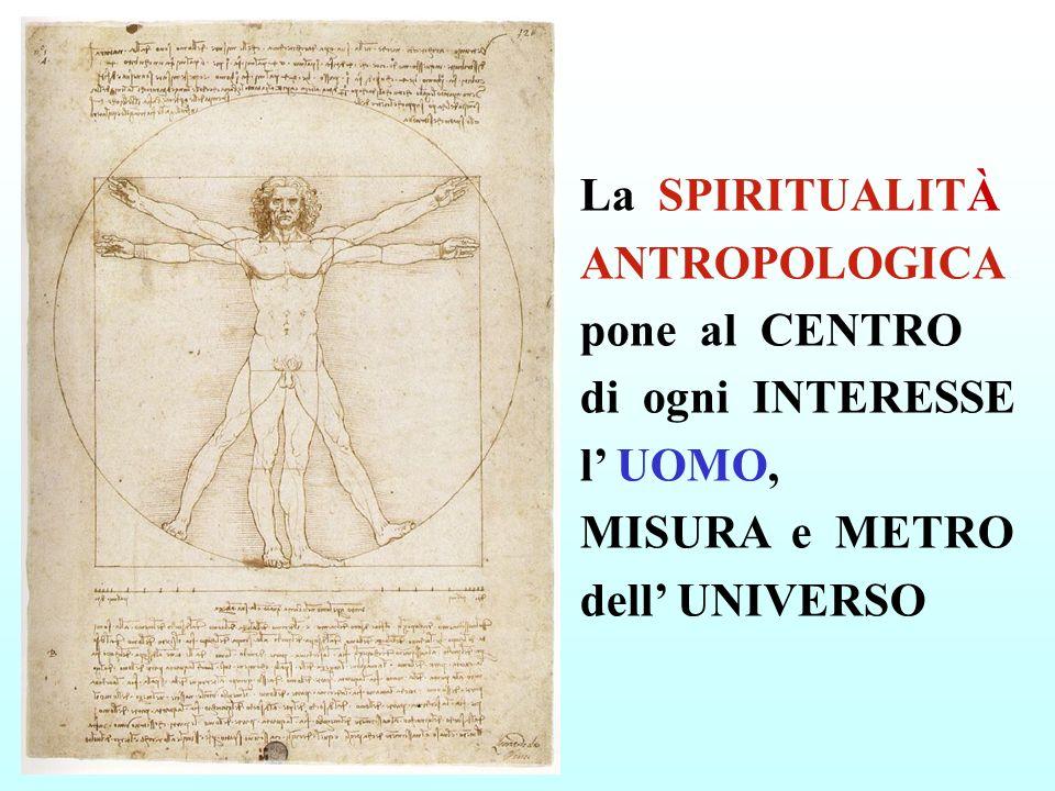 La SPIRITUALITÀ ANTROPOLOGICA pone al CENTRO di ogni INTERESSE l' UOMO, MISURA e METRO dell' UNIVERSO
