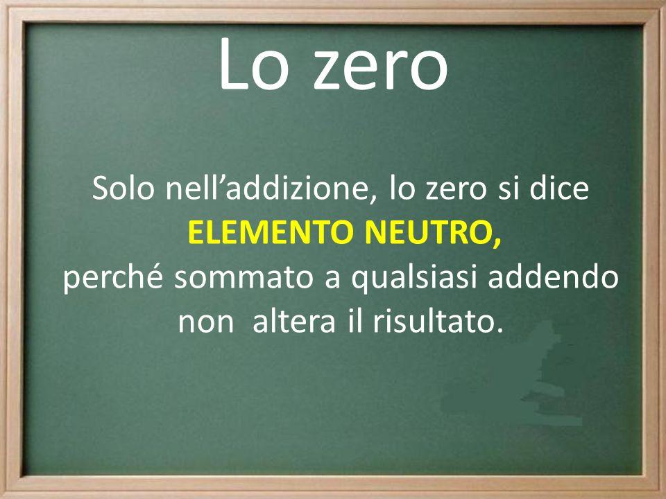 Lo zero Solo nell'addizione, lo zero si dice ELEMENTO NEUTRO,