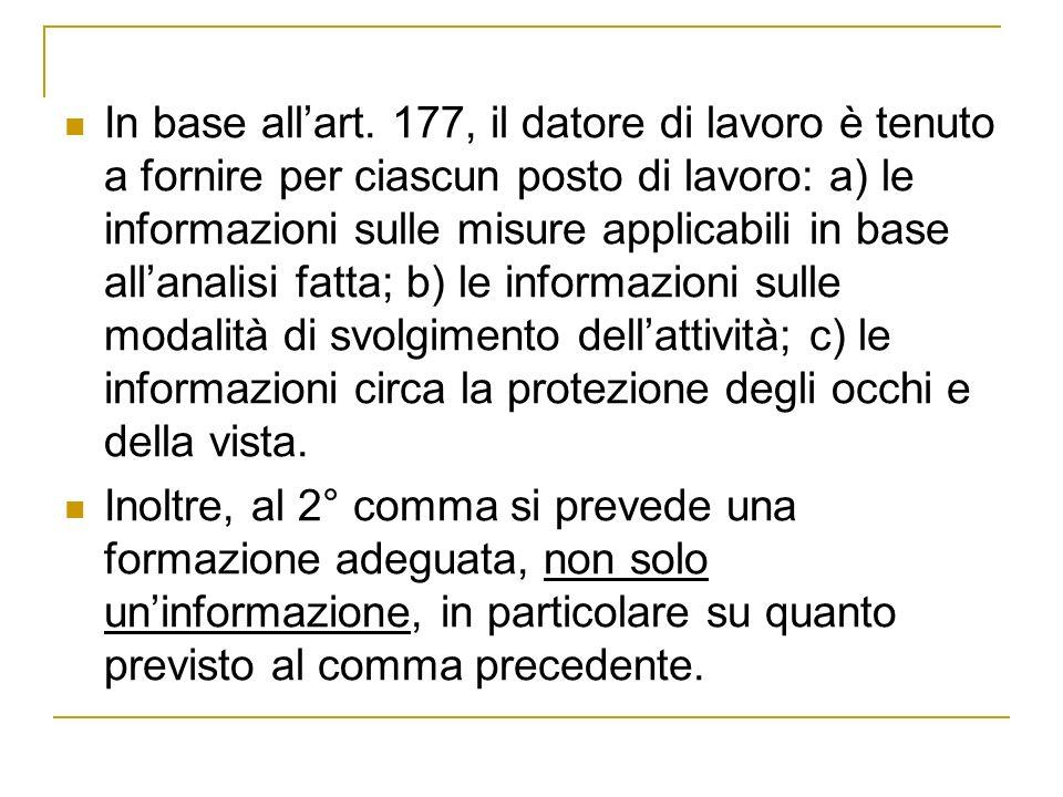 In base all'art. 177, il datore di lavoro è tenuto a fornire per ciascun posto di lavoro: a) le informazioni sulle misure applicabili in base all'analisi fatta; b) le informazioni sulle modalità di svolgimento dell'attività; c) le informazioni circa la protezione degli occhi e della vista.