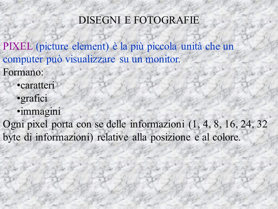 DISEGNI E FOTOGRAFIE PIXEL (picture element) è la più piccola unità che un computer può visualizzare su un monitor.