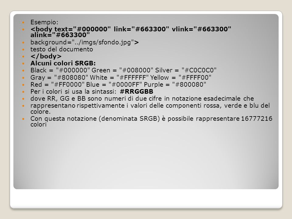 Esempio: <body text= #000000 link= #663300 vlink= #663300 alink= #663300 background= ../imgs/sfondo.jpg >