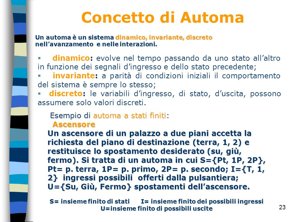 Concetto di AutomaUn automa è un sistema dinamico, invariante, discreto nell'avanzamento e nelle interazioni.