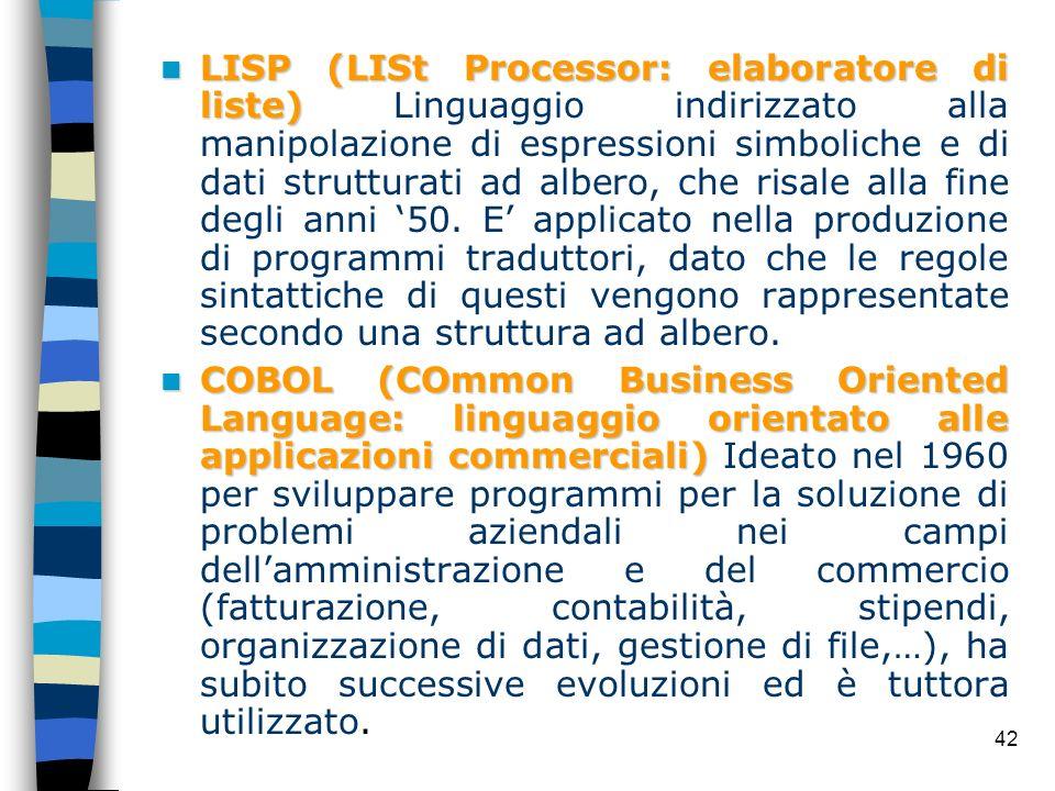LISP (LISt Processor: elaboratore di liste) Linguaggio indirizzato alla manipolazione di espressioni simboliche e di dati strutturati ad albero, che risale alla fine degli anni '50. E' applicato nella produzione di programmi traduttori, dato che le regole sintattiche di questi vengono rappresentate secondo una struttura ad albero.